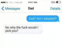 Dad, Memes, and Fuck: 00.00 BTLİ Digicell  9:41 AM  33% D  Messages Dad  Details  Dad? Am lI adopted?  No why the fuck would I  pick you?