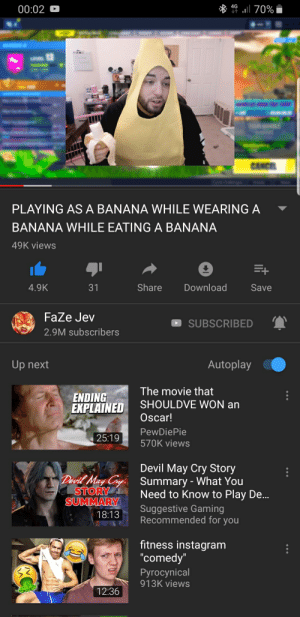 Instagram, Devil, and Banana: 00:02  PLAYING AS A BANANA WHILE WEARING A  BANANA WHILE EATING A BANANA  49K viewS  4.9K  31  Share Download  Save  FaZe Jev  SUBSCRIBED  2.9M subscribers  Up next  Autoplay  The movie that  ENDING  EXPLAINED  SHOULDVE WON an  Oscar!  PewDiePie  570K views  25:19  Devil May Cry Story  Devil May y  Summary - What You  Need to Know to Play De  Suggestive Gaming  Recommended for you  18:13  fitness instagram  comedv  Pyrocynical  913K views  12:36 Me🍌irl