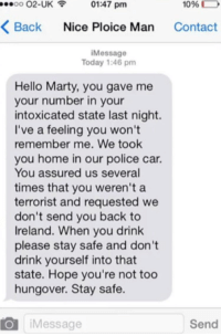 Hello, Police, and Home: 00 02-UK01:47 pm  1096  D  Back Nice Ploice Man Contact  iMessage  Today 1:46 pm  Hello Marty, you gave me  your number in your  intoxicated state last night.  I've a feeling you won't  remember me. We took  you home in our police car.  You assured us several  times that you weren't a  terrorist and requested we  don't send you back to  Ireland. When you drink  please stay safe and don't  drink yourself into that  state. Hope you're not too  hungover. Stay safe.  O iMessage  Send This happened.