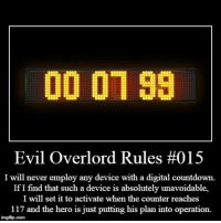 Countdown, Evil, and Never: 00 0799  Evil Overlord Rules #015  I will never employ any device with a digital countdown.  If I find that such a device is absolutely unavoidable,  I will set it to activate when the counter reaches  117 and the hero is just putting his plan into operation.  imgflip.com