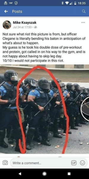 Anaconda, Funny, and Gif: 00 100  18:35  Posts  Mike Ksayszak  Jul 24 at 17:53 .  Not sure what riot this picture is from, but officer  Clegane is literally bending his baton in anticipation of  what's about to happen.  My guess is he took his double dose of pre-workout  and protein, got called in on his way to the gym, and is  not happy about having to skip leg day.  10/10 I would not participate in this riot.  Write a comment..  GIF Never skip leg day via /r/funny https://ift.tt/2KF3Euu