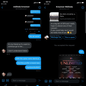 This one really tried to spam something at me with a profile, see it didn't work and made another account WITH THE SAME name to try again.: 00:13  00:13  ll 4G  ll 4G  V LIVE  V LIVE  mélinda kreutzer  Kreutzer Mélinda  <  i  @mlindakreutzer1  @melinda_lvnh  It's useless because SF9  gonna come again to Europe  anyway  에스에프나인(SF9) in  Yesterday 22:31  Ha ma sei italiana?  Paris  Yesterday 22:32  mymusictaste.com  100% DOC da Vicenza  Yesterday 22:33  Ah io dalle marche  Im a big fan of SF9 and i really  hope to attend one of their  Yesterday 22:34  Piacere! Annalisa ma Annie è  più usato  Yesterday 22:34  concert.  GIF  Start a message  If you could help me it would  be really nice of you  yesterday 20:04  Message OK  Ma sei seria?  This is spam  00:10  It's my friend so if u want to  continue go to her...  You accepted the request  I don't understand italian  Girl  00:12  With the same name identical.  2019 SF9 USA EUROPE LIVE TOUR  UNLIMITED  And this profile is brand new  Apr. 19 CHICAGO  Apr. 21 NEW YORK  r/quityourbullshit  THE VIC THEATRE  KINGS THEATRE  Apr. 24 ATLANTA  Apr. 26 LOS ANGELES  May. 2 MOSCOW  THE FONDA THEATRE  CENTER STAGE THEATER  GLAVCLUB  00:13  May. 3 WARSAW  May.5 BERLIN  PROGRESJA  ASTRA  May. 8 AMSTERDAM  May.9 PARIS  May. 12 LONDON  CASINO DE PARIS  MELKWEG  02 SHEPHERDS BUSH EMPIRE  Start a message  GIF  Start a message  GIF This one really tried to spam something at me with a profile, see it didn't work and made another account WITH THE SAME name to try again.