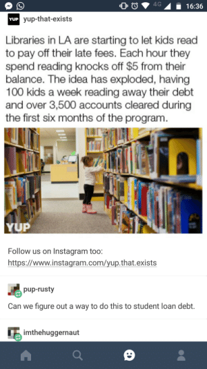 Anaconda, Instagram, and Kids: 00  16:36  yup-that-exists  YUP  Libraries in LA are starting to let kids read  to pay off their late fees. Each hour they  spend reading knocks off $5 from their  balance. The idea has exploded, having  100 kids a week reading away their debt  and over 3,500 accounts cleared during  the first six months of the program.  YUP  Follow us on Instagram too:  https://www.instagram.com/yup.that.exists  pup-rusty  Can we figure out a way to do this to student loan debt.  imthehuggernaut ¿Dónde está la biblioteca?