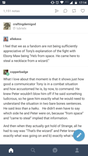 "Bones, Love, and Squidward: 00  17:14  1,151 notas  craftingdemigod  lubrielx  ellekess  feel that we as a fandom are not being sufficiently  appreciative of Tony's explanation of the fight with  Ebony Maw being ""He's from space. He came here to  steal a necklace from a wizard.""  copperbadge  What I love about that moment is that it shows just how  good a communicator Tony is in a combat situation  and how accustomed he is, by now, to command. He  knew Peter wouldn't blow him off if he said something  ludicrous, so he gave him exactly what he would need to  understand the situation in two bare bones sentences  He said less than a haiku. He didn't even have to say  which side he and Peter were on, because ""from space""  and ""came to steal"" implied that information  And then when they actually got hold of Strange, all he  had to say was Thats the wizard and Peter Kne  exactly what was going on and b) exactly what t The Squidward thing was also on point."
