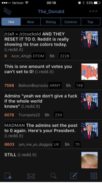 """00:18  OO Verizon  53%  The Donald  O O O  controv Top  Rising  Hot  New  /r/all /r/cuckold AND THEY  RESET IT TO O. Reddit is really  showing its true colors today.  (i redd.it)  0 Azor high DTOM  5h  2228  This is one amount of votes you  can't set to 0  (i.redd.it)  7598 Balloon Boyrocks ARMY  5h  148  Admins """"yeah we don't give a fuck  if the whole world  knows  (i.redd.it)  6078 Trumpets 22 5h 234  MADMAN The admins set the post  to 0 again. Here's your President.  (i redd.it)  8603 pm me yo doggos UK 5h  70  STILL  (i.redd.it) Proof they're resetting vote counts! Top of Hot page for this dom just now."""