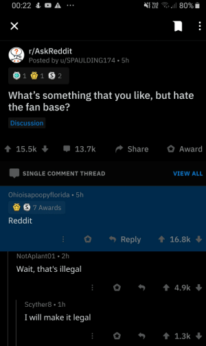 Reddit, Treason, and Single: 00:22 & A :  S Vo)  LTE  80%  X  r/AskReddit  ?  Posted by u/SPAULDING174 5h  1 1 S 2  What's something that you like, but hate  the fan base?  Discussion  13.7k  Share  15.5k  Award  SINGLE COMMENT THREAD  VIEW ALL  Ohioisapoopyflorida 5h  S 7 Awards  Reddit  Reply  16.8k  NotAplant01. 2h  Wait, that's illegal  t 4.9k  Scyther8 1h  I will make it legal  t 1.3k It's treason then