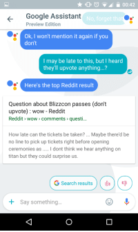 Me_irl: 00:42  Google Assistant  No, forget that  Preview Edition  Ok, I won't mention it again if you  don't  I may be late to this, but I heard  they'll upvote anything...?  Here's the top Reddit result  Question about Blizzcon passes (dont  upvote) wow Reddit  Reddit wow comments questi  How late can the tickets be taken?  Maybe there'd be  no line to pick up tickets right before opening  ceremonies as l dont think we hear anything on  titan but they could surprise us.  G Search results  Say something Me_irl