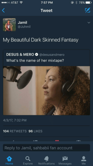 All of the Lightskins: 00 AT&T  7:57 PM  Tweet  Jamil  @Juhmil  My Beautiful Dark Skinned Fantasy  DESUS & MER。. @desusandmero  What's the name of her mixtape?  4/3/17, 7:32 PM  104 RETWEETS 96 LIKES  Reply to Jamil, sahbabii fan account  Home  Explore Notifications Messages  Me All of the Lightskins