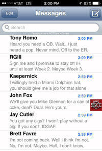 Being Alone, Facebook, and Jay: 00 AT&T LTE  3:00 PM  82%  1 .  Edit  Messages  Search  Facebook.com/NOTSportsCenter  Tony Romo  Heard you need a QB. Wait...I just  heard a pop. Never mind. Off to the ER  RGIII  Sign me and I promise to stay off IR  until at least Week 2. Maybe Week 3  Kaepernick  I willingly held a Miami Dolphins hat,  you should give me a job for that alone  John Fox  We'll give you Mike Glennon for a can of  coke, deal? Deal. He's yours.  Jay Cutler  You got any cigs? I won't play without a  cig. If you don't, IDGAF.  Brett Favre  I'm not coming back. Well T think I'm not.  No, I'm not. Maybe. Hell, I don't know  3:00 PM  3:00 PM  2:59 PM  2:59 PM  2:59 PM  2:58 PM With Ryan Tannehill's status in doubt, Dolphins coach Adam Gase's phone has been blowing up with potential replacements interested in a job: https://t.co/QyI037GDrB