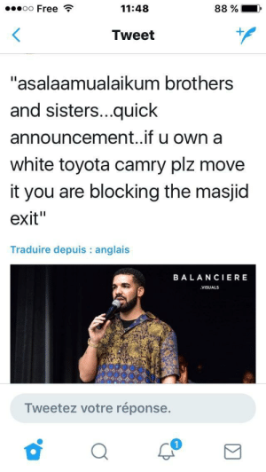 "Toyota, Free, and Toyota Camry: 00 Free  11:48  88 %  .),  Tweet  ""asalaamualaikum brothers  and sisters...quick  announcement..if u own a  white toyota camry plz move  it you are blocking the masjic  exit""  Traduire depuis: anglais  BALANCIERE  VISUALS  Tweetez votre réponse. Views from the halal side"