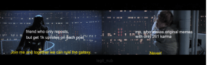 Memes, Reddit, and Work: 00  friend who only reposts,  me, who makes original memes  with only 261 karma  but get 1k upvotes on each post  Join me and together we can rule the galaxy  Never!  legit_nub it ain't much but it's honest work.