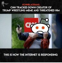 "America, cnn.com, and Facebook: 00  MEDIA  #CNNBLACKMAIL  CNN TRACKED DOWN CREATOR OF  TRUMP WRESTLING MEME AND THREATENED HIM  THIS IS HOW THE INTERNET IS RESPONDING Speaking of which, my page was slammed by a CNN copyright claim, and IG removed the original video from my page... disgusting. Let's see how long it takes these ""free speech"" journalists from CNN to flag my page and posts... cnnfakenews veryfakenews fakenews trumpmemes liberals libbys democraps liberallogic liberal maga conservative constitution presidenttrump resist thetypicalliberal typicalliberal merica america stupiddemocrats donaldtrump trump2016 patriot trump yeeyee presidentdonaldtrump draintheswamp makeamericagreatagain trumptrain triggered CHECK OUT MY WEBSITE AND STORE!🌐 thetypicalliberal.net-store 🥇Join our closed group on Facebook. For top fans only: Right Wing Savages🥇 Add me on Snapchat and get to know me. Don't be a stranger: thetypicallibby Partners: @theunapologeticpatriot 🇺🇸 @too_savage_for_democrats 🐍 @thelastgreatstand 🇺🇸 @always.right 🐘 @keepamerica.usa ☠️ @republicangirlapparel 🎀 @drunkenrepublican 🍺 TURN ON POST NOTIFICATIONS! Make sure to check out our joint Facebook - Right Wing Savages Joint Instagram - @rightwingsavages"