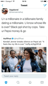 "Blackpeopletwitter, Dating, and Family: 00 Orange F  18:18  Tweet  Vagabond  @marwannafuq  Ur a millionaire in a billionaire family  dating a millionaire. U know whose life  is over? Black ppl shot by cops. Take  ur Pepsi money & go  HuffPost @HuffPost  Kendall Jenner breaks silence on Pepsi ad: ""It  feels like my life is over"" huffp.st/5g2IPU8  Tweet your reply <p>Feel as though Kendall might have done better to keep her mouth shut&hellip; (via /r/BlackPeopleTwitter)</p>"