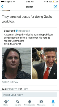 <p>Do as your Father in heaven (via /r/BlackPeopleTwitter)</p>: 00 Sprint  2:33 PM  Tweet  They arrested Jesus for doing God's  work too.  BuzzFeed @BuzzFeed  A woman allegedly tried to run a Republican  congressman off the road over his vote to  repeal Obamacare  bzfd.it/2qAp7zf  5/12/17, 11:57 AM  249 RETWEETS 259 LIKES  Tweet your reply  Home  Explore Notifications Messages  Me <p>Do as your Father in heaven (via /r/BlackPeopleTwitter)</p>