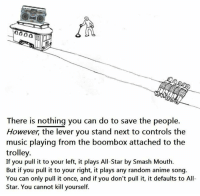 trolleys: 00  There is nothing you can do to save the people.  However, the lever you stand next to controls the  music playing from the boombox attached to the  trolley.  If you pull it to your left, it plays All-Star by Smash Mouth.  But if you pull it to your right, it plays any random anime song  You can only pull it once, and if you don't pull it, it defaults to All-  Star. You cannot kill yourself.