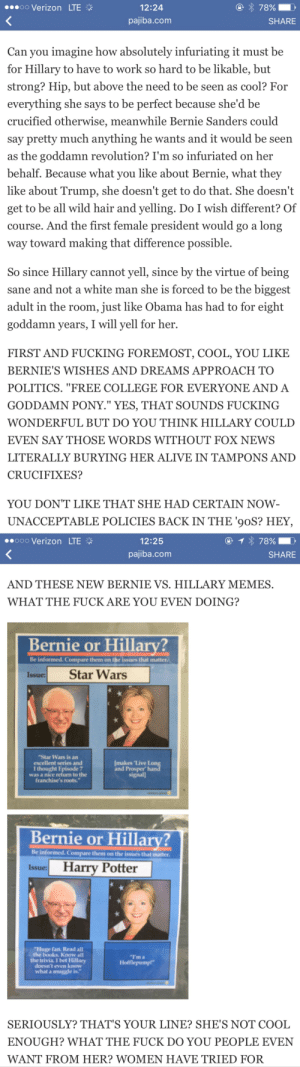 """Alive, Bernie Sanders, and Books: 00 Verizon LTE  12:24  pajiba.com  SHARE  Can you imagine how absolutely infuriating it must be  for Hillary to have to work so hard to be likable, but  strong? Hip, but above the need to be seen as cool? For  evervthing she says to be pertect because she'd be  crucified otherwise, meanwhile Bernie Sanders could  say pretty much anything he wants and it would be seen  as the goddamn revolution? I'm so infuriated on her  behalf. Because what you like about Bernie, what they  like about Trump, she doesn't get to do that. She doesn't  get to be all wild hair and yelling. Do I wish different? Of  course. And the first female president would go a long  way toward making that difference possible.  So since Hillary cannot yell, since by the virtue of being  sane and not a white man she is forced to be the biggest  adult in the room, just like Obama has had to for eight  goddamn years, I will yell for her.  FIRST AND FUCKING FOREMOST, COOL, YOU LIKE  BERNIE'S WISHES AND DREAMS APPROACH TO  POLITICS. """"FREE COLLEGE FOR EVERYONE AND A  GODDAMN PONY."""" YES, THAT SOUNDS FUCKING  WONDERFUL BUT DO YOU THINK HILLARY COULD  EVEN SAY THOSE WORDS WITHOUT FOX NEWS  LITERALLY BURYING HER ALIVE IN TAMPONS AND  CRUCIFIXES?  YOU DON'T LIKE THAT SHE HAD CERTAIN NOW  UNACCEPTABLE POLICIES BACK IN THE 90S? HEY,   oo0 Verizon LTE  12:25  pajiba.com  SHARE  AND THESE NEW BERNIE VS. HILLARY MEMES  WHAT THE FUCK ARE YOU EVEN DOING?  Bernie or Hillary?  Be informed. Compare them on the issues that matter.  Issue: Star Wars  Star Wars is an  excellent series and  I thought Episode 7  was a nice return to the  franchise's roots.  makes 'Live I  and Prosper han  signall  Bernie or Hillary?  Be informed. Compare them on the issues that matter  Issue: Harry Potter  Huge fan. Read all  the books Know all  the trivia I bet Hillary  doesn't even know  Ima  Hofflepump""""  what a muggle is.  SERIOUSLY? THAT'S YOUR LINE? SHE'S NOT COOL  ENOUGH? WHAT THE FUCK DO YOU PEOPLE EVEN """