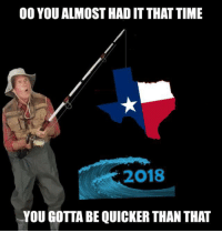 Texas, Time, and Gold: 00 YOU ALMOST HAD IT THAT TIME  2018  YOU GOTTA BE QUICKER THAN THAT