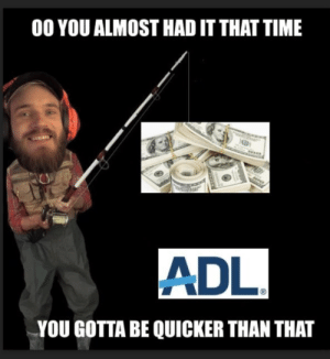 Give to those who deserve: 00 YOU ALMOST HAD IT THAT TIME  ADL  YOU GOTTA BE QUICKER THAN THAT Give to those who deserve