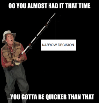 Time, You, and You Gotta: 00 YOU ALMOST HAD IT THAT TIME  NARROW DECISION  YOU GOTTA BE QUICKER THAN THAT