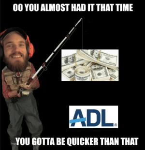 SIKE!: 00 YOU ALMOST HAD IT THAT TIME  was  C)  ADL  YOU GOTTA BE QUICKER THAN THAT SIKE!