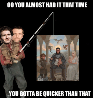 Time, You, and You Gotta: 00 YOU ALMOST HAD IT THAT TIME  YOU GOTTA BE QUICKER THAN THAT Welp