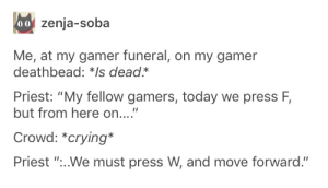 "Dealing with gamer grief: 00 zenja-soba  Me, at my gamer funeral, on my gamer  deathbead: *Is dead*  Priest: ""My fellow gamers, today we press F,  but from here on....""  Crowd: *crying*  Priest ""...We must press W, and move forward."" Dealing with gamer grief"