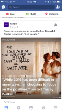 """Complex, Love, and Sex: 000 AT&T  10:56 PM  10 i 62%  Q Search  Live  O Photo  Check In  Yahoo  7 hrs  YAHOO  Same-sex couples rush to wed before Donald J.  Trump is sworn in, """"just in case.""""  YAHOO! STYLE  AND  LOVE IS LVE Is LoVE  S LOV  CANNOT be KILLED  SWEPT ASIDE  """"'While 2016 has been difficult in  many ways, I'm choosing to focus  on the positives,"""" posted Tracey  Walker.  Tim Motla  347K Views <p>For the zillionth time:<br/> >Trump has no intention of overturning the SCOTUS decision. <br/> >To my knowledge he has never even expressed the desire to overturn the SCOTUS decision. <br/> >Even if he wanted to it would be practically impossible.</p>  <p>I can't stand Trump but ya'll so caught up in your victim complex that you want to hate him for all the wrong reasons.</p>"""