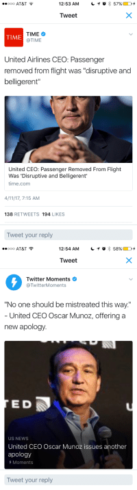"""<p>I think I got whiplash.</p>: 000 AT&T  12:53 AM  O  57% D +  Tweet  TIME  @TIME  TIME  United Airlines CEO: Passenger  removed from flight was """"disruptive and  belligerent""""  United CEO: Passenger Removed From Flight  Was 'Disruptive and Belligerent'  time.comm  4/11/17, 7:15 AM  138 RETWEETS 194 LIKES  Tweet your reply   0 AT&T  12:54 AM  C 1 0 Š 58% D +  Tweet  0  Twitter Moments  @TwitterMoments  """"No one should be mistreated this way.  United CEO Oscar Munoz, offering a  new apology.  E D  US NEWS  United CEO Oscar Munoz issues another  apology  Moments  Tweet your reply <p>I think I got whiplash.</p>"""