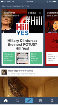 <p>No???</p>: 000 AT&T  3:45 PM  64%  RECOMMENDED FOR YOU  sayhillyes  Recommended  Follow Xzutaraisb  Like zukos  Hill  Hill  YES  Hillary Clinton as  the next POTUS?  Hill Yes!  Pric  Here fo  LAST 227  WEETS  Computer  scientists  have  detected  She's  being  honored  by the  auraz:  honestly,i  need the  avatar  AUNTING THE NEW YORE TIME  DENDURCIN  THE PROTESTER  new-age-conservative  new-age-conservative <p>No???</p>