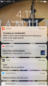 Reddit, youtube.com, and Vanilla Ice: 000 AT&T LTE  Saturday August 26  REDDIT  15m ago  Trending on r/AskReddit  What is your worst experience of waking up  after a one night stand?  Press for more  YOUTUBE  16m ago  New from JonTronShow  Vanilla Ice: Cool as Ice - JonTron  LA ICE  TURO  52m ago  Turo  Bhargav: Ok no problem  MESSENGER  1h ago  Rebecca Shaw: Sounds cool  REMINDERS  8:15 AM <p>New from JonTron?<br/> NEW FROM JONTRON?????????</p>