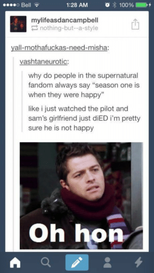 """They will learn..omg-humor.tumblr.com: 000 Bell  1:28 AM  100%  mylifeasdancampbell  2 nothing-but--a-style  yall-mothafuckas-need-misha:  vashtaneurotic:  why do people in the supernatural  fandom always say """"season one is  when they were happy""""  like i just watched the pilot and  sam's girlfriend just diED i'm pretty  sure he is not happy  Oh hon They will learn..omg-humor.tumblr.com"""