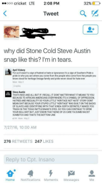 """<p>Bah gawd! She had a family! (via /r/BlackPeopleTwitter)</p>: ..000 cricket LTE  2:08PM  32%  Iweet  why did Stone Cold Steve Austin  snap like this? I'm in tears.  April Vickery  For us it wasn't a sign of hatred or hate or ignorance it's a sign of Southern Pride a  pride in who you are where you come from the people who come from the people you  know stood for heritage lineage family and pride never stood for hate ever  More May 2  3 replies  Steve Austin  THATS NICE AND ALL BUT IF I RECALL IT DONT MATTER WHAT IT MEANS TO YOU  BECAUSE TO AFRICAN AMERICANS EVERYWHERE ITS A SYMBOL OF OPPRESSION  HATRED AND INEQUALITY SO YOUR LITTLE """"HERITAGE NOT HATE STORY DONT  MEAN SHIT BECAUSE YOUR STUPID LITTLE """"HERITAGE WAS BUILT ON THE BACKS  OF SLAVES AND IDENTIFYING WITH THAT KINDA SORTA DEFINITELY MAKES YOU  TRASH IN THE TEXAS RATTLESNAKE'S EYES. SO YOU CAN CONTINUE TO SPEW  YOUR BULLSHIT BUT JUST KNOW THAT NONE OF US CARE YA DUMB RACIST  SUMBITCH AND THATS THE BOTTOM LINE  54 More May 2  7/27/16, 10:00 AM  276 RETWEETS 247 LIKES  Reply to Cpt. Insano  Home Notifications Moments Messages <p>Bah gawd! She had a family! (via /r/BlackPeopleTwitter)</p>"""