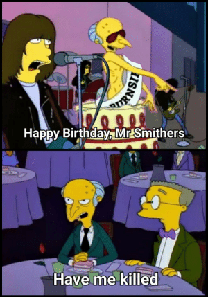 Birthday, Happy Birthday, and Good: 000%  Happy Birthday, Mr Smithers  Have me killed  RIRNSIH You're quite good at turning me on, you old bastard