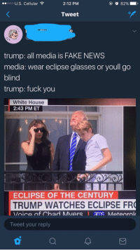 """Fake, Fuck You, and Memes: ..000 U.S. Cellular  2:12 PM  Tweet  trump: all media is FAKE NEWS  media: wear eclipse glasses or youll go  blind  trump: fuck you  White House  :43 PM ET  ECLIPSE OF THE CENTURY  TRUMP WATCHES ECLIPSE FR  Tweet your reply <p>🅱️ake 🅱️ews via /r/memes <a href=""""http://ift.tt/2wiwxJP"""">http://ift.tt/2wiwxJP</a></p>"""