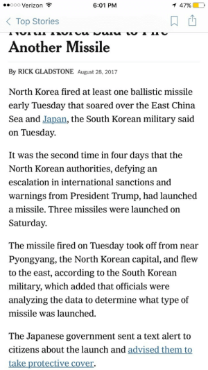 North Korea, Verizon, and China: ..000 Verizon  6:01 PM  47%)  Top Stories  Another Missile  By RICK GLADSTONE August 28, 2017  North Korea fired at least one ballistic missile  early Tuesday that soared over the East China  Sea and Japan, the South Korean military said  on Tuesday.  It was the second time in four days that the  North Korean authorities, defying an  escalation in international sanctions and  warnings from President Trump, had launched  a missile. Three missiles were launched on  Saturday.  The missile fired on Tuesday took off from near  Pyongyang, the North Korean capital, and flew  to the east, according to the South Korean  military, which added that officials were  analyzing the data to determine what type of  missile was launched  The Japanese government sent a text alert to  citizens about the launch and advised them to  take protective cover. Yikes