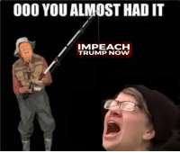 Trump, You, and Now: 000 YOU ALMOST HAD IT  IMPEACH  TRUMP NOW