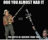 Memes, 🤖, and You: 000 YOU ALMOST HAD IT  MB  YOU GOTTA BE QUICKER THAN THAT