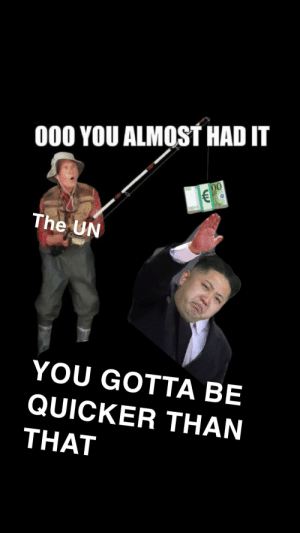 History, Man, and Kim: 000 YOU ALMOST HAD IT  The UN  YOU GOTTA BE  QUICKER THAN  THAT Quick F for my man Kim