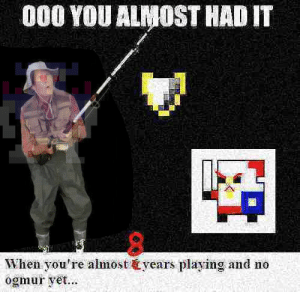 Remade this to see if rngesus will finally see it: 000 YOU ALMOST HAD IT  When you're almost &years playing and no  ogmur yet... Remade this to see if rngesus will finally see it
