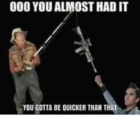 Gotta Be Quicker Than That: 000 YOU ALMOST HAD IT  YOU GOTTA BE QUICKER THAN THAT