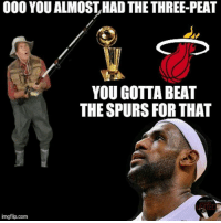 No #3Peat for the Miami Heat!   Like Us NBA LOLz!  Credit: Rob Taormina: 000 YOU ALMOSTHADTHE THREE-PEAT  YOU GOTTA BEAT  THE SPURS FOR THAT  Lebron Homes  imgflip.com No #3Peat for the Miami Heat!   Like Us NBA LOLz!  Credit: Rob Taormina