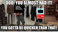 Be Like, Black Friday, and Cards Against Humanity: 000!YOUALMOSTHAD IT!  Cards  Against  Humanity  $34.99  YOU GOTTA BE QUICKER THAN THAT!  imgflip.com CAH on Black Friday 2018