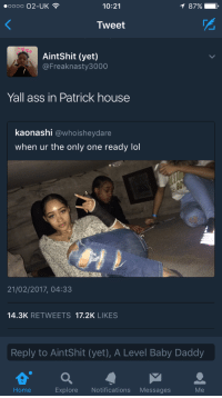 Ass, Baby Daddy, and Lol: 0000 02-UK  10:21  87%-  Tweet  AintShit (yet)  @Freaknasty3000  Yall ass in Patrick house  kaonashi @whoisheydare  when ur the only one ready lol  21/02/2017, 04:33  14.3K RETWEETS 17.2K LIKES  Reply to AintShit (yet), A Level Baby Daddy  Home Explore Notifications Messages  Me <p>at first I was like wtf who's Patrick? <br/>And then I realized he's referencing spongbob</p>