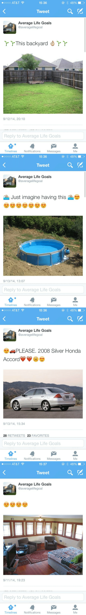 9/11, Goals, and Honda:  #0000 AT&T  15:36  Tweet  Average Life Goals  @averagelifegoal  r YThis backyard  YY  9/12/14, 20:10  Reply to Average Life Goals  Timelines  Notifications Messages  Me   00000 AT&T  15:36  OOoO  Tweet  Average Life Goals  @averagelifegoal  Just imagine having this  9/13/14, 13:07  Reply to Average Life Goals  Timelines  Notifications Messages  Me   0000 AT&T  15:36  Tweet  Average Life Goals  @averagelifegoal  PLEASE. 2008 Silver Honda  Accord  9/13/14, 15:34  28 RETWEETS 23 FAVORITES  Reply to Average Life Goals  Timelines  Notifications Messages  Me   #0000 AT&T  15:37  Tweet  Average Life Goals  @averagelifegoal  9/11/14, 19:23  Reply to Average Life Goals  Timelines  Notifications Messages  Me necrophilofthefuture:  why dream big and get let down when u can aim for mediocrity and achieve it 333