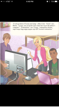 """Barbie, Kfc, and At&t: 0000 AT&T  4:40 PM  o 75% .  """"It will go faster if Tyrone and I help."""" offers Cody. """"Great!"""" says  Barbie. """"Tyrone, can you hook Cody's hard drive up to the library's  computer?"""" """"Watermelon!"""" says Tyrone. """"watermelon chicken  ongo bongo fugg nigga poppin caps KFC koolaid watermelon. <p>dindu</p>"""