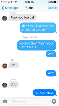 """<p>when the meme team doesn&rsquo;t back you up</p>:  #0000 AT&T  6:29 PM  56%  Messages fucks  Details  Fuck you too pal  don't you just love the  snapchat update  Today 6:13 PM  WHENI SAY """"AYY"""" YOU  SAY """"LMAO""""  AYY  Stfu  AYY  Grant  Stfu  not cool guys  iMessage <p>when the meme team doesn&rsquo;t back you up</p>"""