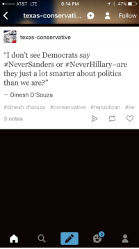"""Donald Trump, Politics, and Tumblr: 0000 AT&T LTE  6:14 PM  47%  <texas-conservati... Follow  texas-conservative  """"I don't see Democrats say  #NeverSanders or #NeverHillary-are  they just a lot smarter about politics  than we are?""""  Dinesh D'Souza  #dinesh d'souza #conservative #republican #tec  3 notes  3 <p><a href=""""http://c-bassmeow.tumblr.com/post/141276238833/proudblackconservative-fitotrd"""" class=""""tumblr_blog"""">c-bassmeow</a>:</p>  <blockquote><p><a class=""""tumblr_blog"""" href=""""http://proudblackconservative.tumblr.com/post/141276161624"""">proudblackconservative</a>:</p> <blockquote> <p><a class=""""tumblr_blog"""" href=""""http://fitotrd.tumblr.com/post/141275960426"""">fitotrd</a>:</p> <blockquote> <p><a class=""""tumblr_blog"""" href=""""http://proudblackconservative.tumblr.com/post/141275892844"""">proudblackconservative</a>:</p> <blockquote> <p>Or, and I'm just spitballing here, maybe it's because on this side we have actual standards for our candidates and prefer *not* to support fascists?</p> </blockquote> <p>If trump was the democratic candidate Democrats would defend him. Only them Conservatives be racist</p> </blockquote> <p>If Trump were the democratic candidate, he'd be a lot closer to where he actually belongs.</p> </blockquote>  <p>ok that last comment was insane ….. for <b>many</b> reasons lmaoo</p></blockquote>  <p>How so? Donald Trump is not a Conservative in any way, shape or form. He embodies zero conservative values. <br/><a href=""""http://elementarypolitics.com/2016/03/13/donald-trump-is-objectively-not-a-conservative/"""">http://elementarypolitics.com/2016/03/13/donald-trump-is-objectively-not-a-conservative/</a></p>"""