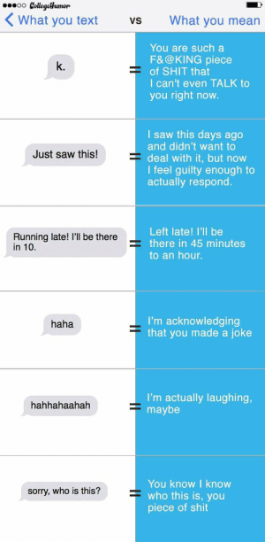 Me irl: 0000 Collegellumor  ( What you text  What you mean  Vs  You are such a  F&@KING piece  = of SHIT that  I can't even TALK to  you right now.  k.  I saw this days ago  and didn't want to  deal with it, but now  I feel guilty enough to  actually respond.  Just saw this!  Left late! I'll be  Running late! l'll be there  in 10.  = there in 45 minutes  to an hour.  I'm acknowledging  that you made a joke  haha  I'm actually laughing,  maybe  hahhahaahah  You know I know  who this is, you  piece of shit  sorry, who is this? Me irl