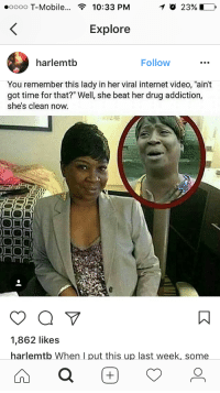 "<p>Drugs? Ain&rsquo;t nobody got time for that (via /r/BlackPeopleTwitter)</p>:  #0000 T-Mobile  10:33 PM  O 23%  Explore  harlemtlb  Follow  You remember this lady in her viral internet video, ""ain't  got time for that?"" Well, she beat her drug addiction,  she's clean now.  2  IO  1,862 likes  harlemtb When I put this up last week, some <p>Drugs? Ain&rsquo;t nobody got time for that (via /r/BlackPeopleTwitter)</p>"