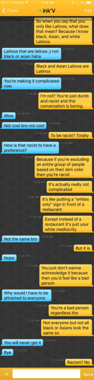 "holyromanhomo:  thestupidwithin:  holyromanhomo:  girgir:  holyromanhomo:  cardoso1979:  holyromanhomo:  cardoso1979:  holyromanhomo:  ""I'm racist against everyone, but Latinos are cute"" isn't a fucking compliment  One has the right to a preference. I have a type that I prefer.  Do you? Because with a face like that I assumed you'd just thank your lucky stars that someone's standards sunk low enough to give you any kind of dick.That being said, stop embarrassing yourself by defending the racist culture within the gay community that perpetuates racial hierarchies that exclude men of color, specially Black, Asian, and Latinos.  By the way I'm married to a black man.  Send him my sincerest apologies. He could have done so much better.  If i prefer carrots over cucumbers, am i racist against vegetables? Boy that makes sense. But you know, whatever.  Someone actually thought these words, spelled them out, put them in a sentence, and hit post without their brain being like ""WARNING: YOU'RE DUMB AS FUCK""White people are wild.  @romanhomen No suggestion was made that he was white.  You tagged the wrong person, really living up to your URL thoWhite people are wild.  HDUDHEHEHDODODB: .0000 T-Mobile  11:19 AM  Chats  o ink'V  Edit  11:15 AM  So when you say that you  only like Latinos, what does  that mean? Because I know  black, Asian, and white  Latinos  11:16 AM  Latinos that are latinos ;) not  black or asian haha  11:17 AM  Black and Asian Latinos are  Latinos  11:17 AM  You're making it complicated  now  11:18 AM  I'm not? You're just dumb  and racist and this  conversation is boring.  11:18 AM  Wow  11:19 AM  Not cool bro not cool  11:19 AM  To be racist? Totally  11:19 AM  How is that racist to have a  preference?   11:20 AM  Because if you're excluding  an entire group of people  based on their skin color  then you're racist  11:20 AM  t's actually really not  complicated  11:20 AM  It's like putting a ""whites  only"" sign in front of a  restaurant  11:20 AM  Except instead of a  restaurant it's just your  white mediocrity  11:20 AM  Not the same bro   11:21 AM  But it is  11:21 AM  Nope  11:21 AM  You just don't wanna  acknowledge it because  then you'd feel like a bad  person  11:21 AM  Why would i have to be  attracted to everyone  11:21 AM  You're a bad person  regardless tho  11:21 AM  Not everyone but not all  black or Asians look the  same so  11:22 AM  You will never get it  11:22 AM  Bye  11:22 AM  Racism? No  Send holyromanhomo:  thestupidwithin:  holyromanhomo:  girgir:  holyromanhomo:  cardoso1979:  holyromanhomo:  cardoso1979:  holyromanhomo:  ""I'm racist against everyone, but Latinos are cute"" isn't a fucking compliment  One has the right to a preference. I have a type that I prefer.  Do you? Because with a face like that I assumed you'd just thank your lucky stars that someone's standards sunk low enough to give you any kind of dick.That being said, stop embarrassing yourself by defending the racist culture within the gay community that perpetuates racial hierarchies that exclude men of color, specially Black, Asian, and Latinos.  By the way I'm married to a black man.  Send him my sincerest apologies. He could have done so much better.  If i prefer carrots over cucumbers, am i racist against vegetables? Boy that makes sense. But you know, whatever.  Someone actually thought these words, spelled them out, put them in a sentence, and hit post without their brain being like ""WARNING: YOU'RE DUMB AS FUCK""White people are wild.  @romanhomen No suggestion was made that he was white.  You tagged the wrong person, really living up to your URL thoWhite people are wild.  HDUDHEHEHDODODB"